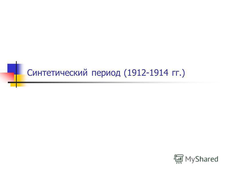 Синтетический период (1912-1914 гг.)