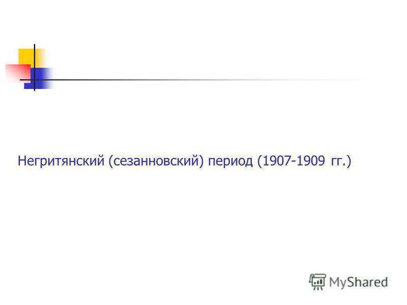 Негритянский (сезанновский) период (1907-1909 гг.)