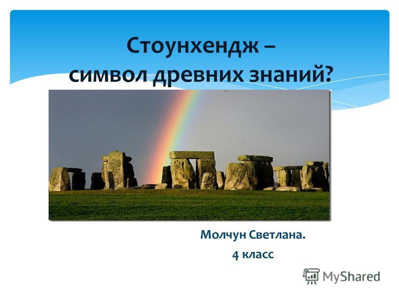 Стоунхендж – символ древних знаний? Молчун Светлана. 4 класс
