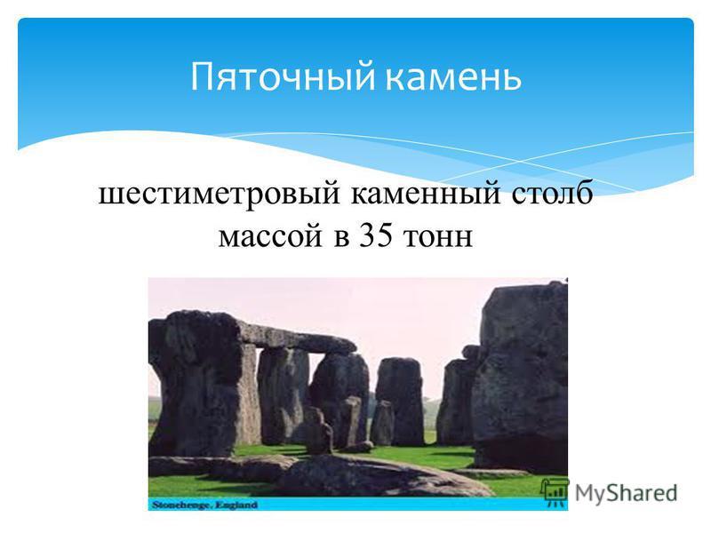 Пяточный камень шестиметровый каменный столб массой в 35 тонн