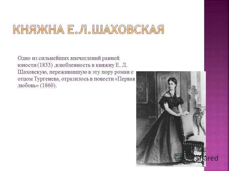 Одно из сильнейших впечатлений ранней юности (1833),влюбленность в княжну Е. Л. Шаховскую, переживавшую в эту пору роман с отцом Тургенева, отразилось в повести «Первая любовь» (1860).