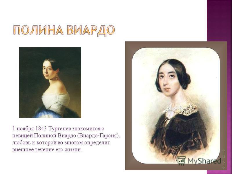 1 ноября 1843 Тургенев знакомится с певицей Полиной Виардо (Виардо-Гарсия), любовь к которой во многом определит внешнее течение его жизни.