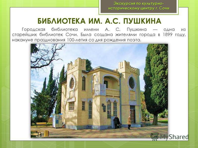 БИБЛИОТЕКА ИМ. А.С. ПУШКИНА Городская библиотека имени А. С. Пушкина одна из старейших библиотек Сочи. Была создана жителями города в 1899 году, накануне празднования 100-летия со дня рождения поэта. Экскурсия по культурно- историческому центру г. Со