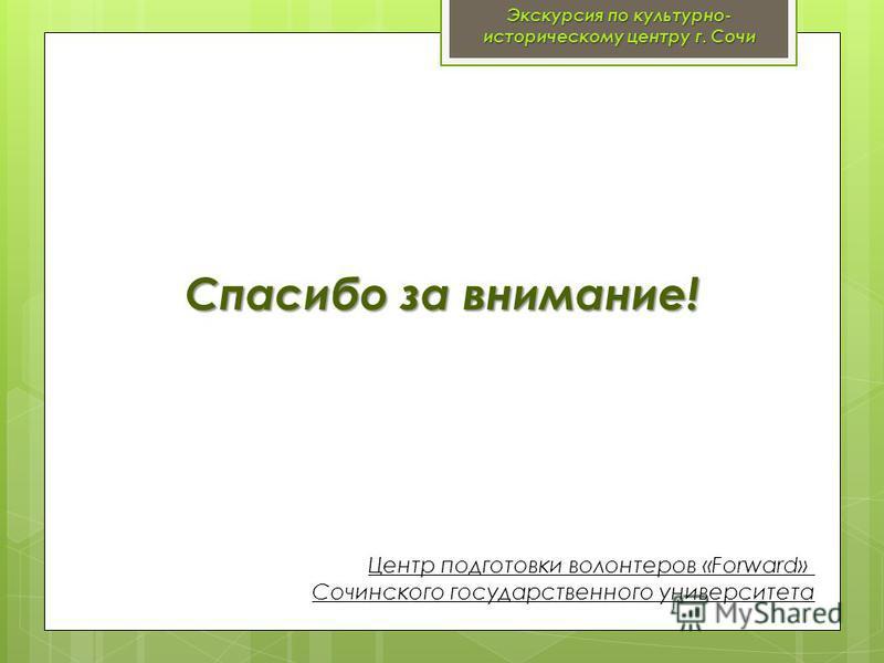 Спасибо за внимание! Центр подготовки волонтеров «Forward» Сочинского государственного университета Экскурсия по культурно- историческому центру г. Сочи