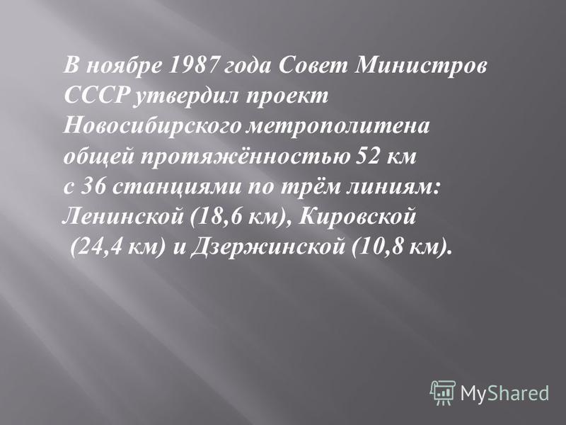 В ноябре 1987 года Совет Министров СССР утвердил проект Новосибирского метрополитена общей протяжённостью 52 км с 36 станциями по трём линиям: Ленинской (18,6 км), Кировской (24,4 км) и Дзержинской (10,8 км).