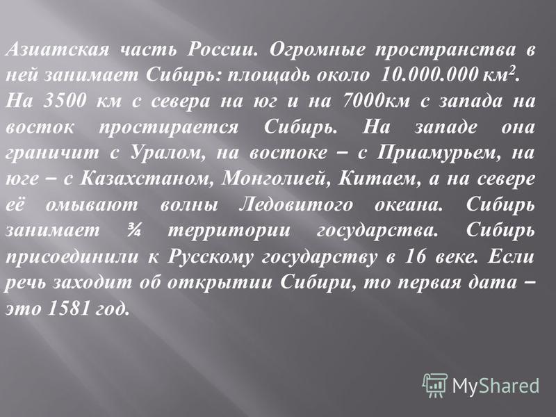 Азиатская часть России. Огромные пространства в ней занимает Сибирь: площадь около 10.000.000 км 2. На 3500 км с севера на юг и на 7000 км с запада на восток простирается Сибирь. На западе она граничит с Уралом, на востоке – с Приамурьем, на юге – с