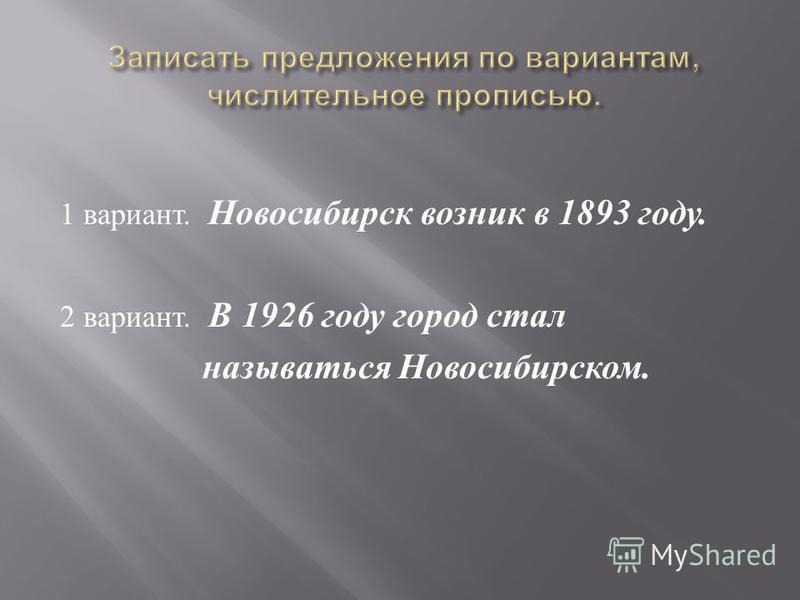 1 вариант. Новосибирск возник в 1893 году. 2 вариант. В 1926 году город стал называться Новосибирском.