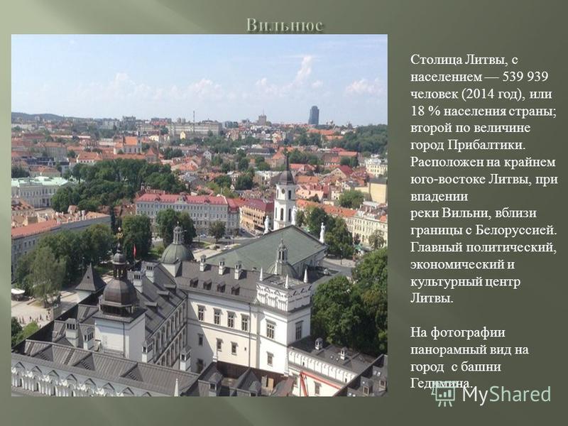 Столица Литвы, с населением 539 939 человек (2014 год), или 18 % населения страны; второй по величине город Прибалтики. Расположен на крайнем юго-востоке Литвы, при впадении реки Вильни, вблизи границы с Белоруссией. Главный политический, экономическ
