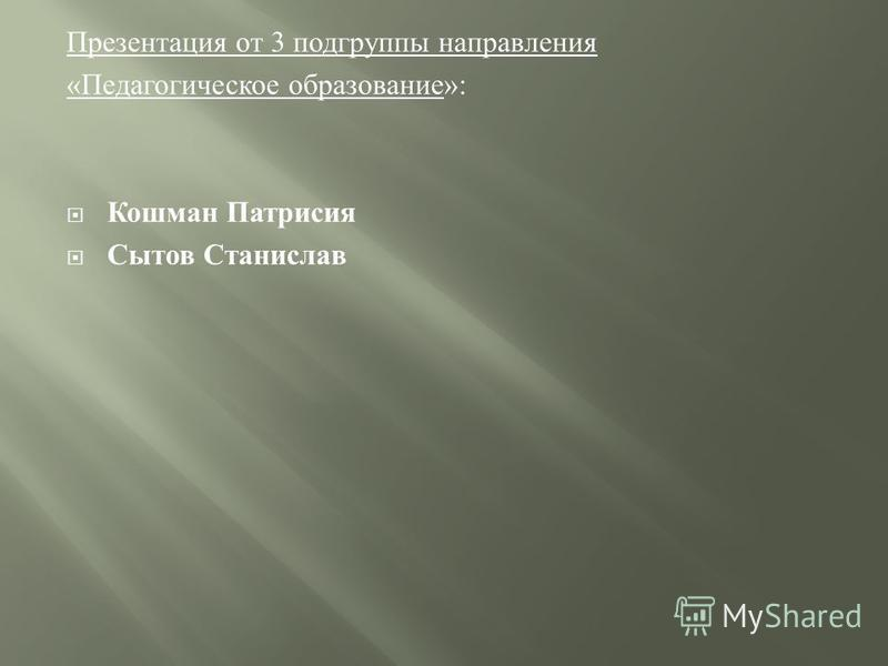 Презентация от 3 подгруппы направления «Педагогическое образование»: Кошман Патрисия Сытов Станислав