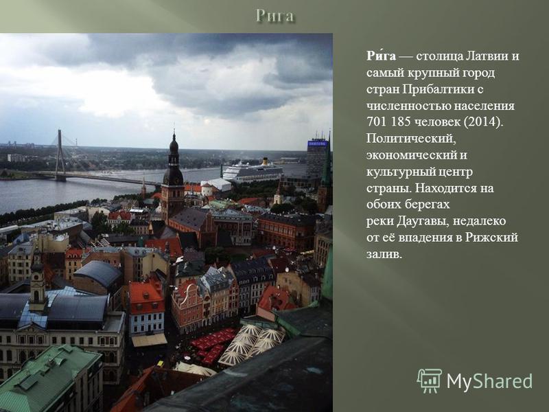 Ри́га столица Латвии и самый крупный город стран Прибалтики с численностью населения 701 185 человек (2014). Политический, экономический и культурный центр страны. Находится на обоих берегах реки Даугавы, недалеко от её впадения в Рижский залив.