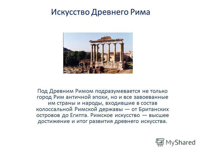 Искусство Древнего Рима Под Древним Римом подразумевается не только город Рим античной эпохи, но и все завоеванные им страны и народы, входившие в состав колоссальной Римской державы от Британских островов до Египта. Римское искусство высшее достижен
