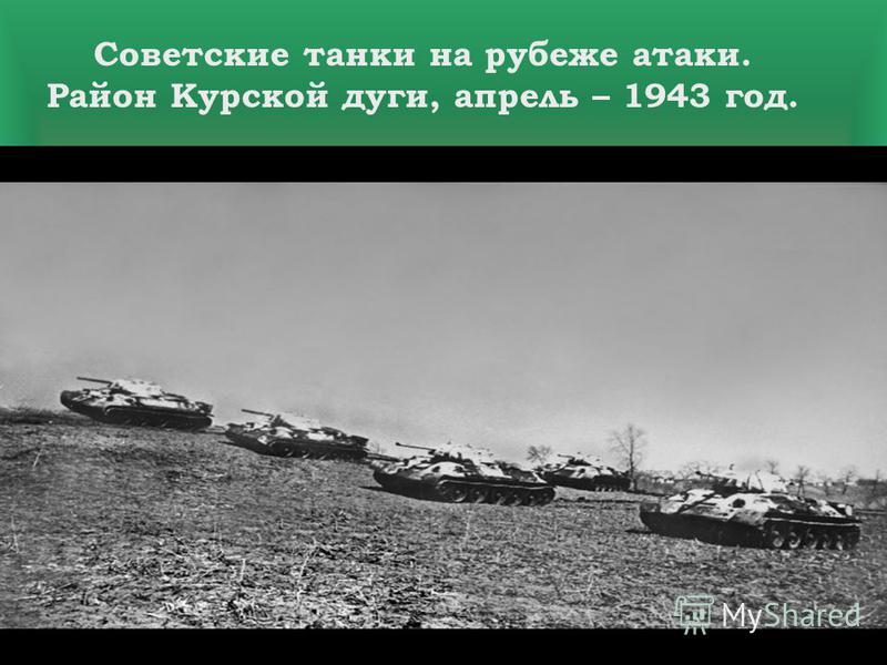 Помните! Через века, через года,- помните! О тех, кто уже не придет никогда,- помните! Советские танки на рубеже атаки. Район Курской дуги, апрель – 1943 год.