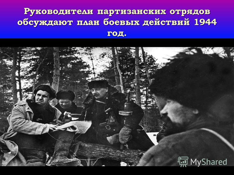 Руководители партизанских отрядов обсуждают план боевых действий 1944 год.
