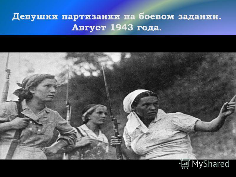 Девушки партизанки на боевом задании. Август 1943 года.