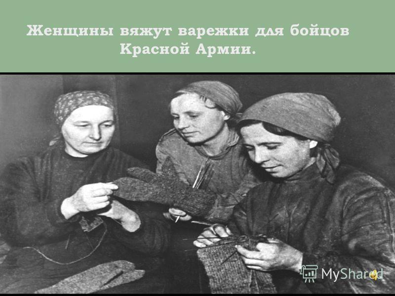 Женщины вяжут варежки для бойцов Красной Армии.