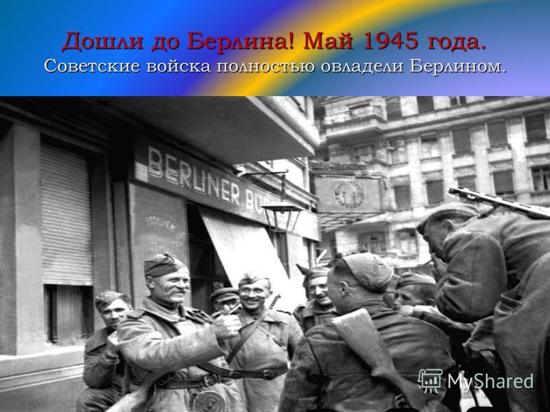 Дошли до Берлина! Май 1945 года. Советские войска полностью овладели Берлином.