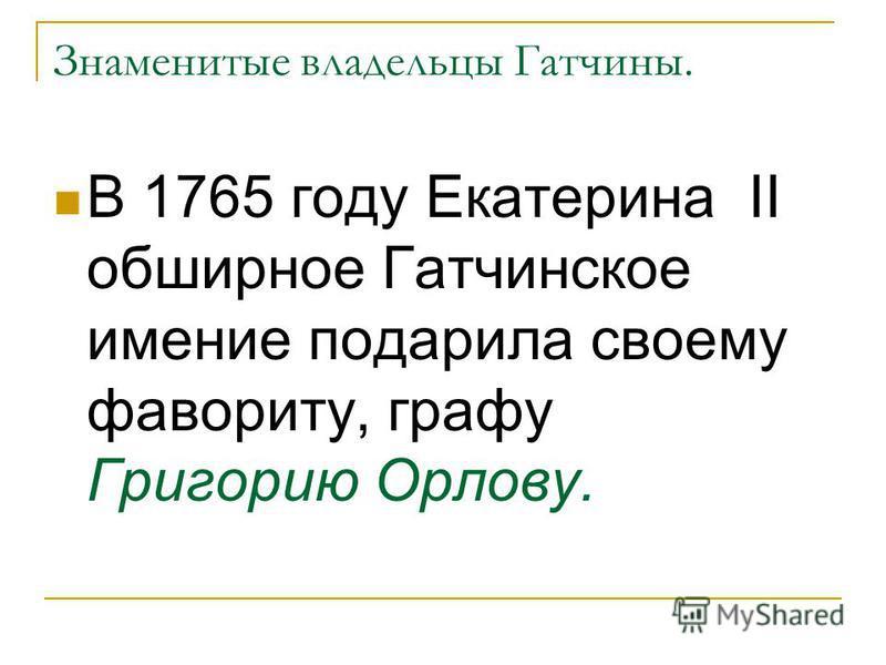 Знаменитые владельцы Гатчины. В 1765 году Екатерина II обширное Гатчинское имение подарила своему фавориту, графу Григорию Орлову.