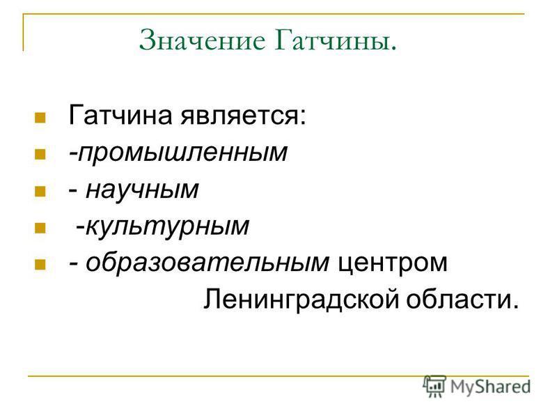Значение Гатчины. Гатчина является: -промышленным - научным -культурным - образовательным центром Ленинградской области.