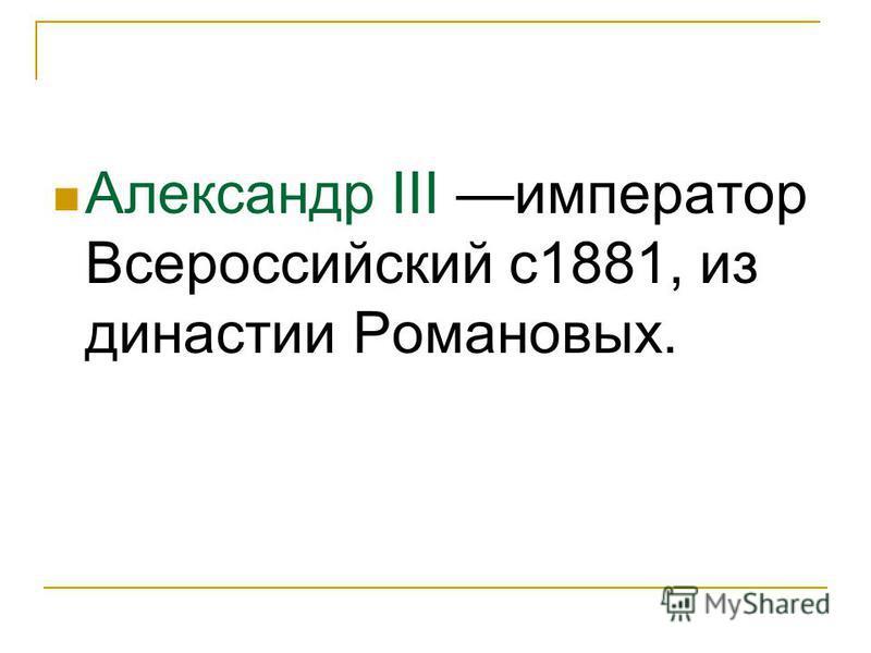 Александр III император Всероссийский с 1881, из династии Романовых.