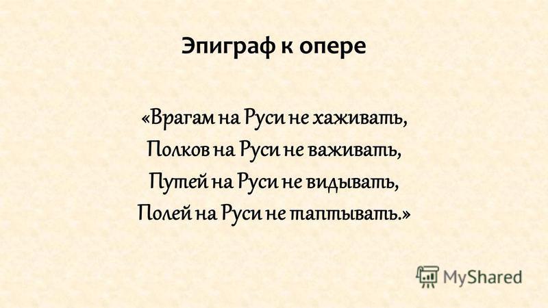 Эпиграф к опере «Врагам на Руси не хаживать, Полков на Руси не важивать, Путей на Руси не видывать, Полей на Руси не стаптывать.»
