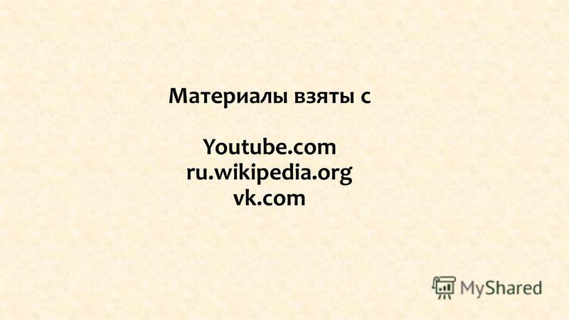 Материалы взяты с Youtube.com ru.wikipedia.org vk.com