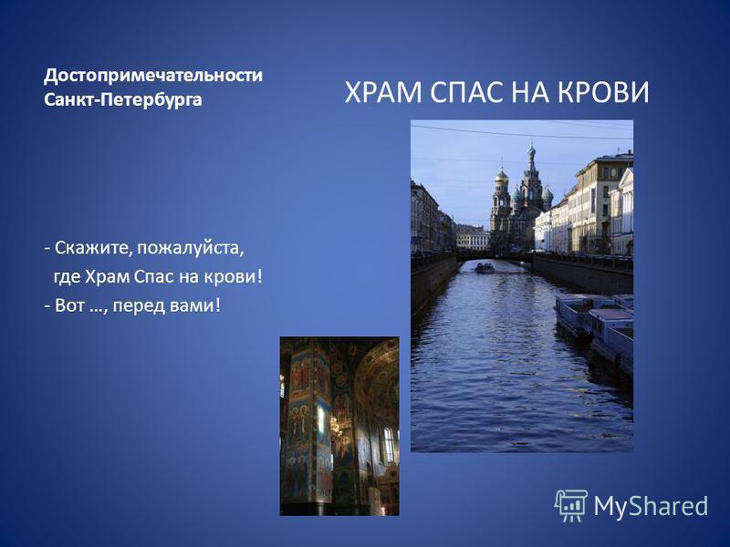 Достопримечательности Санкт-Петербурга ХРАМ СПАС НА КРОВИ - Скажите, пожалуйста, где Храм Спас на крови! - Вот …, перед вами!
