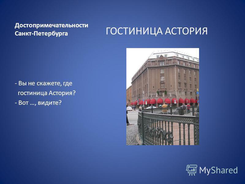Достопримечательности Санкт-Петербурга ГОСТИНИЦА АСТОРИЯ - Вы не скажете, где гостиница Астория? - Вот …, видите?