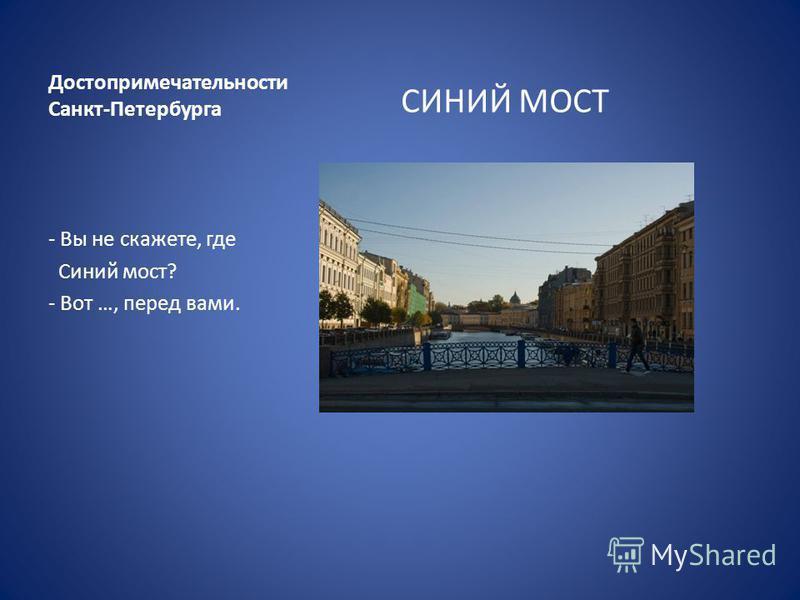 Достопримечательности Санкт-Петербурга СИНИЙ МОСТ - Вы не скажете, где Синий мост? - Вот …, перед вами.