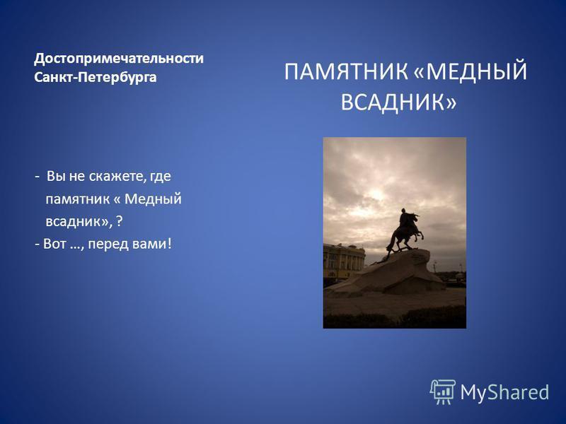Достопримечательности Санкт-Петербурга ПАМЯТНИК «МЕДНЫЙ ВСАДНИК» - Вы не скажете, где памятник « Медный всадник», ? - Вот …, перед вами!