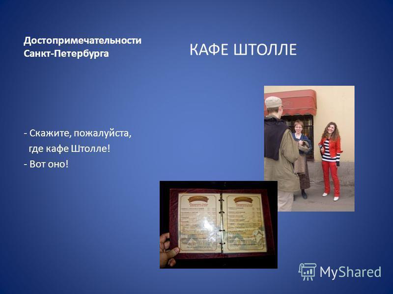 Достопримечательности Санкт-Петербурга КАФЕ ШТОЛЛЕ - Скажите, пожалуйста, где кафе Штолле! - Вот оно!