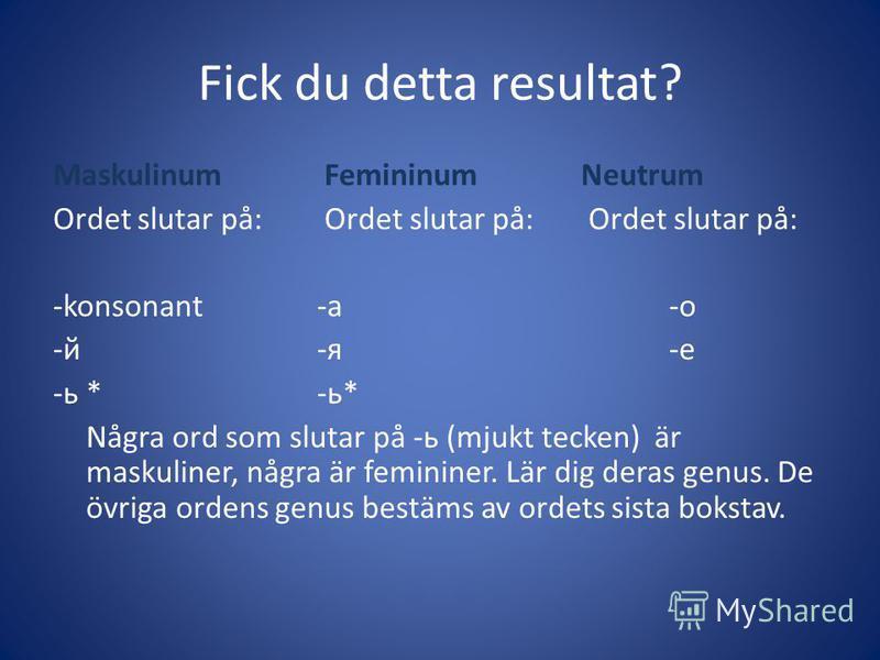 Fick du detta resultat? Maskulinum FemininumNeutrum Ordet slutar på: Ordet slutar på: Ordet slutar på: -konsonant-а-о -й-я-е -ь*-ь* Några ord som slutar på -ь (mjukt tecken) är maskuliner, några är femininer. Lär dig deras genus. De övriga ordens gen