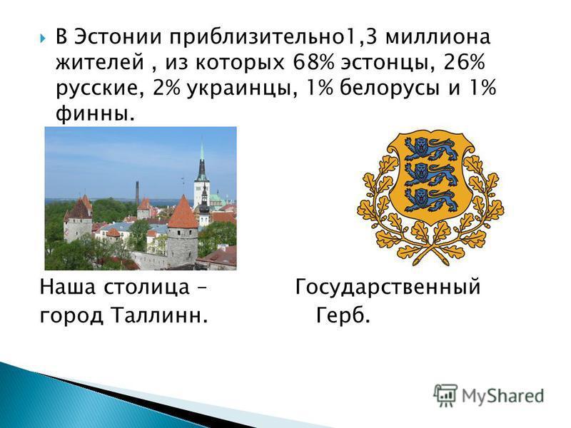 В Эстонии приблизительно 1,3 миллиона жителей, из которых 68% эстонцы, 26% русские, 2% украинцы, 1% белорусы и 1% финны. Наша столица – Государственный город Таллинн. Герб.