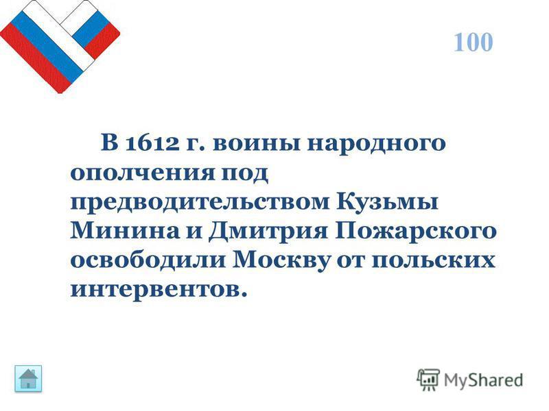 В 1612 г. воины народного ополчения под предводительством Кузьмы Минина и Дмитрия Пожарского освободили Москву от польских интервентов. 100