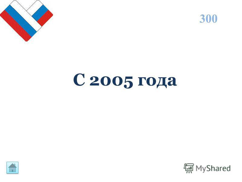 С 2005 года 300