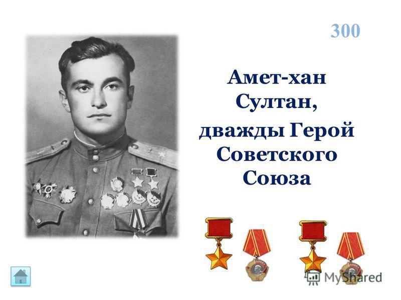Амет-хан Султан, дважды Герой Советского Союза 300
