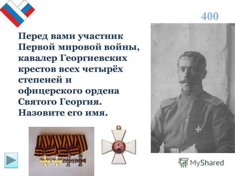 Перед вами участник Первой мировой войны, кавалер Георгиевских крестов всех четырёх степеней и офицерского ордена Святого Георгия. Назовите его имя. 400