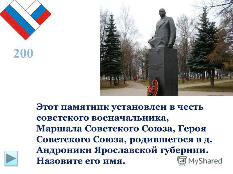 Этот памятник установлен в честь советского военачальника, Маршала Советского Союза, Героя Советского Союза, родившегося в д. Андроники Ярославской губернии. Назовите его имя. 200