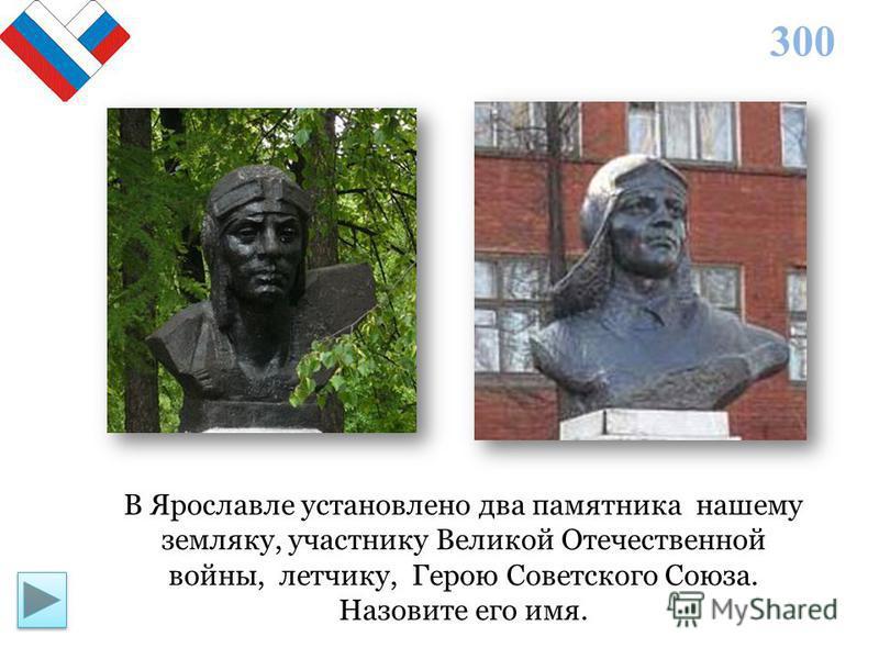 300 В Ярославле установлено два памятника нашему земляку, участнику Великой Отечественной войны, летчику, Герою Советского Союза. Назовите его имя.