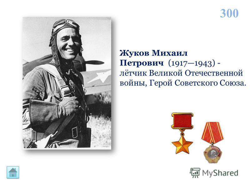 300 Жуков Михаил Петрович (19171943) - лётчик Великой Отечественной войны, Герой Советского Союза.