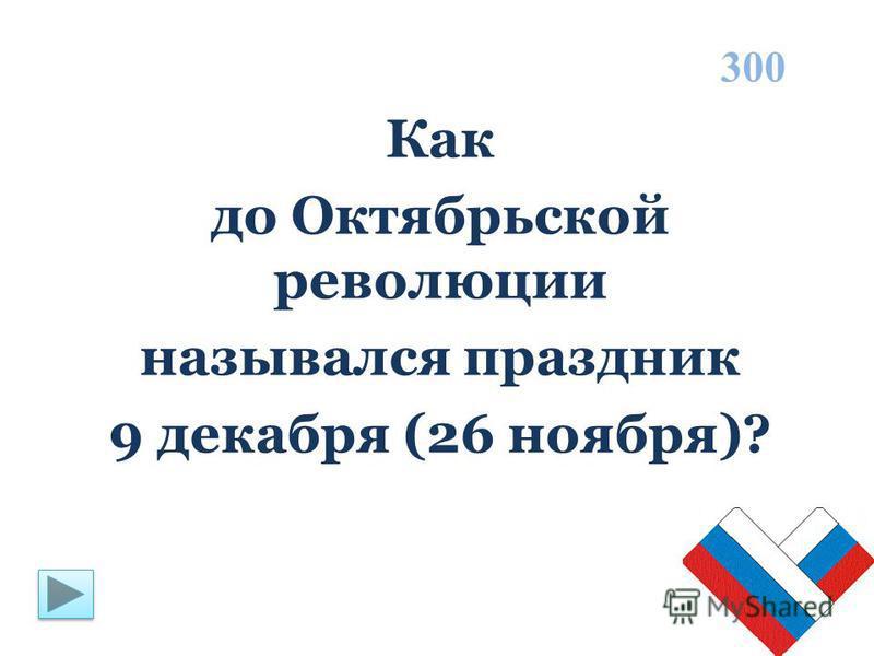 Как до Октябрьской революции назывался праздник 9 декабря (26 ноября)? 300