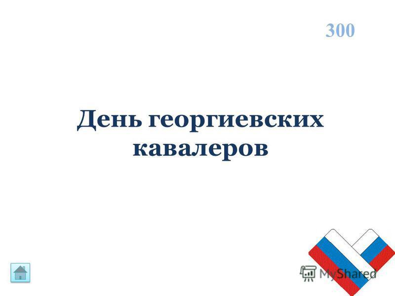 День георгиевских кавалеров 300