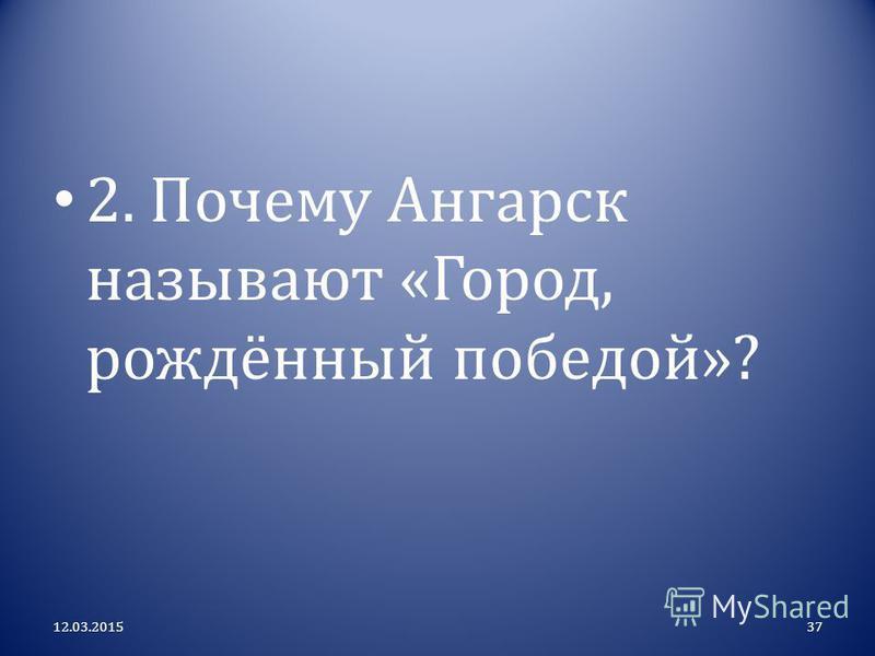 2. Почему Ангарск называют « Город, рождённый победой »? 12.03.201537