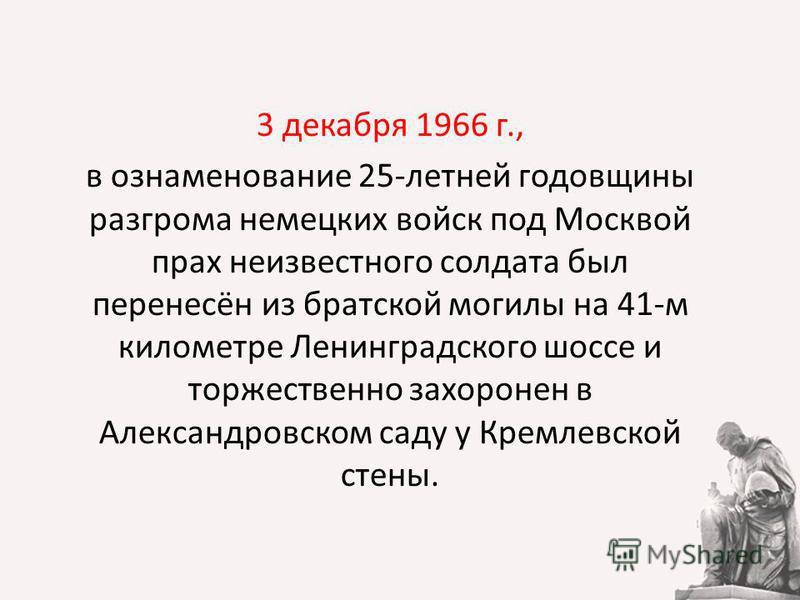 3 декабря 1966 г., в ознаменование 25-летней годовщины разгрома немецких войск под Москвой прах неизвестного солдата был перенесён из братской могилы на 41-м километре Ленинградского шоссе и торжественно захоронен в Александровском саду у Кремлевской