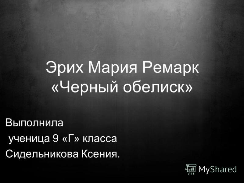Эрих Мария Ремарк «Черный обелиск» Выполнила ученица 9 «Г» класса Сидельникова Ксения.