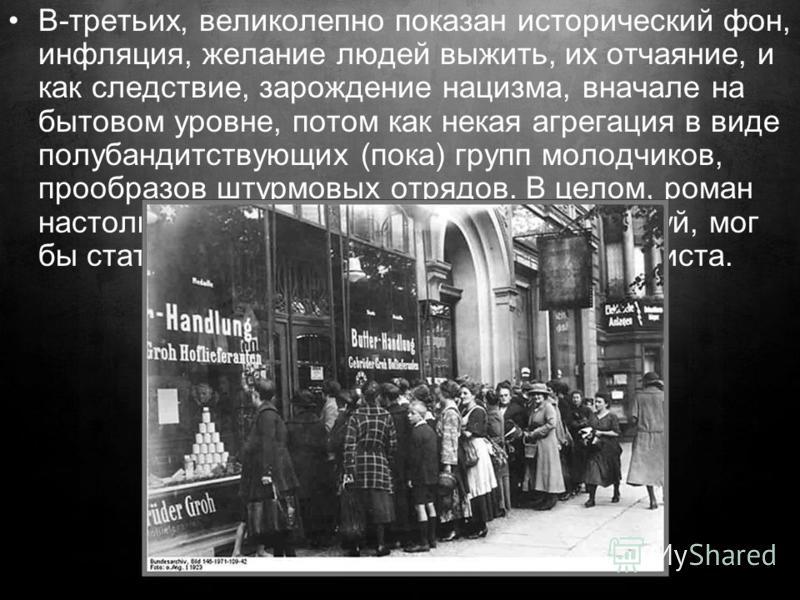 В-третьих, великолепно показан исторический фон, инфляция, желание людей выжить, их отчаяние, и как следствие, зарождение нацизма, вначале на бытовом уровне, потом как некая агрегация в виде полубандитствующих (пока) групп молодчиков, прообразов штур