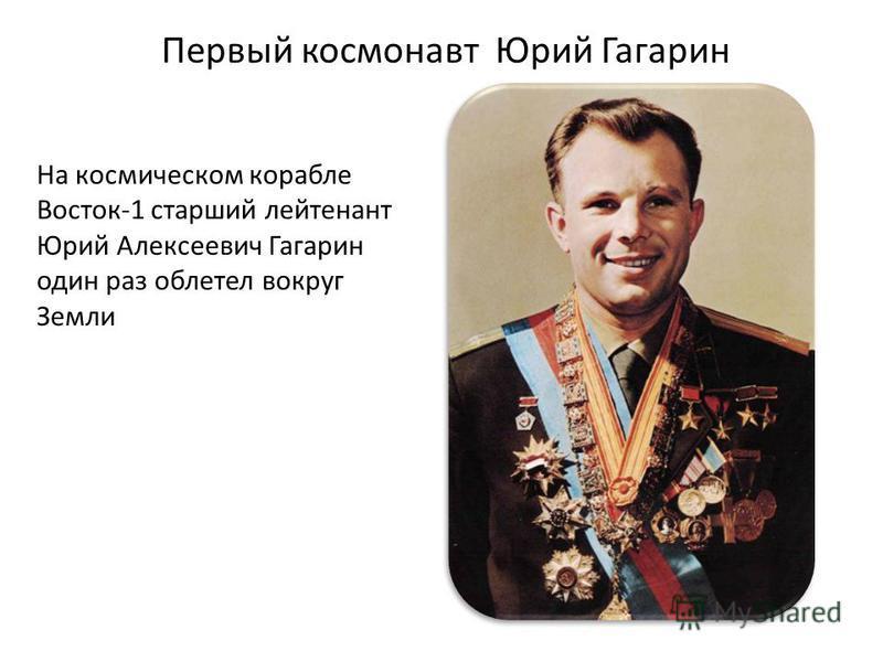 Первый космонавт Юрий Гагарин На космическом корабле Восток-1 старший лейтенант Юрий Алексеевич Гагарин один раз облетел вокруг Земли