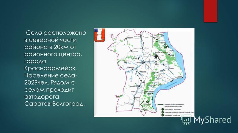 Село расположено в северной части района в 20 км от районного центра, города Красноармейск. Население села- 2029 чел. Рядом с селом проходит автодорога Саратов-Волгоград.