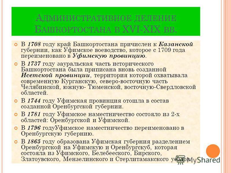 А ДМИНИСТРАТИВНОЕ ДЕЛЕНИЕ Б АШКОРТОСТАНА В XVI-XIX ВВ. В 1708 году край Башкортостана причислен к Казанской губернии, как Уфимское воеводство, которое с 1709 года переименовано в Уфимскую провинцию. В 1737 году зауральская часть исторического Башкорт