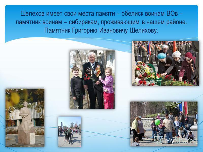Шелехов имеет свои места памяти – обелиск воинам ВОв – памятник воинам – сибирякам, проживающим в нашем районе. Памятник Григорию Ивановичу Шелихову.