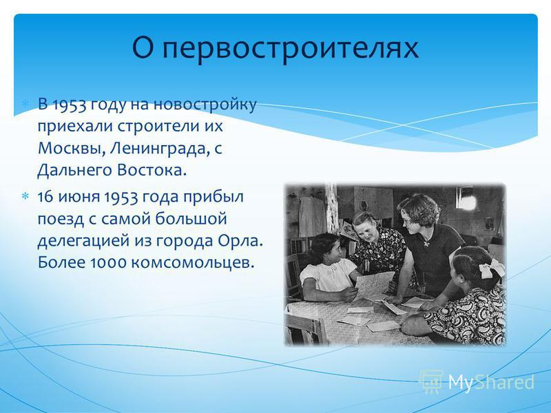 О первостроителях В 1953 году на новостройку приехали строители их Москвы, Ленинграда, с Дальнего Востока. 16 июня 1953 года прибыл поезд с самой большой делегацией из города Орла. Более 1000 комсомольцев.